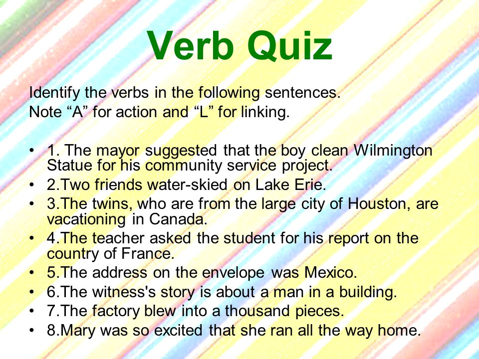 Verb Quiz Identify the verbs in the following sentences.