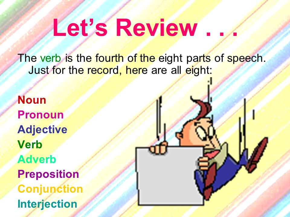 Let's Review . . . The verb is the fourth of the eight parts of speech. Just for the record, here are all eight: