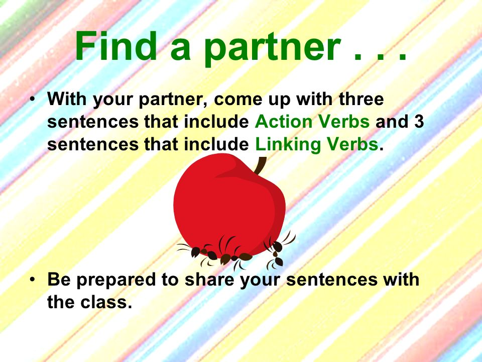Find a partner . . . With your partner, come up with three sentences that include Action Verbs and 3 sentences that include Linking Verbs.