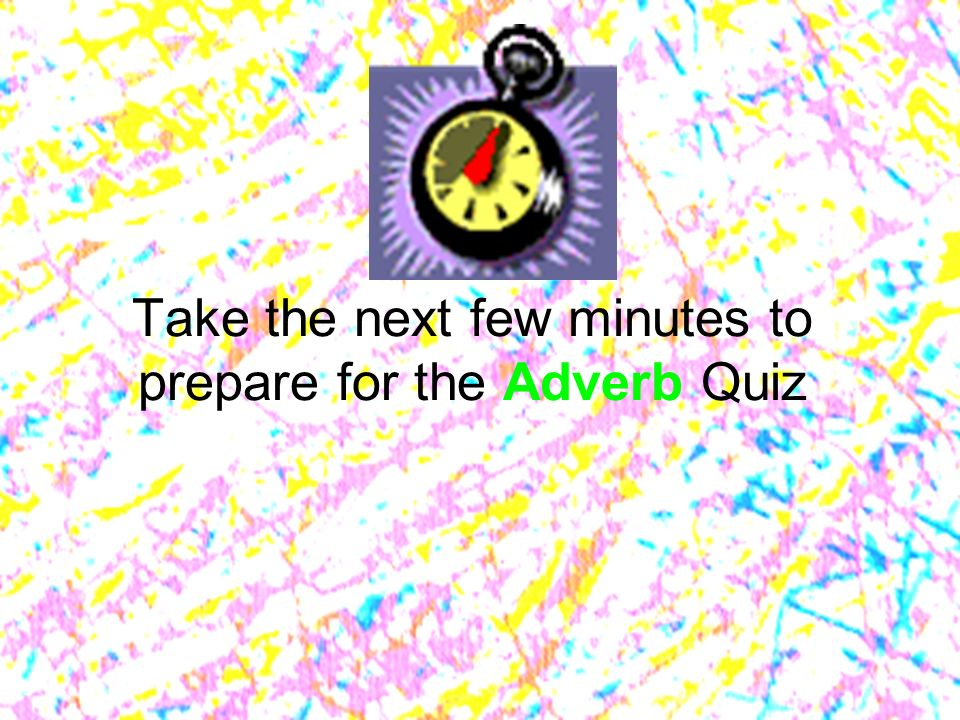 Take the next few minutes to prepare for the Adverb Quiz