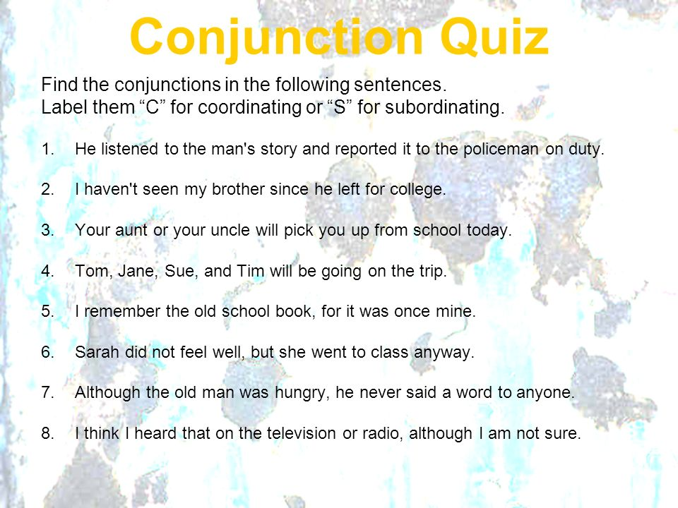 Conjunction Quiz Find the conjunctions in the following sentences.