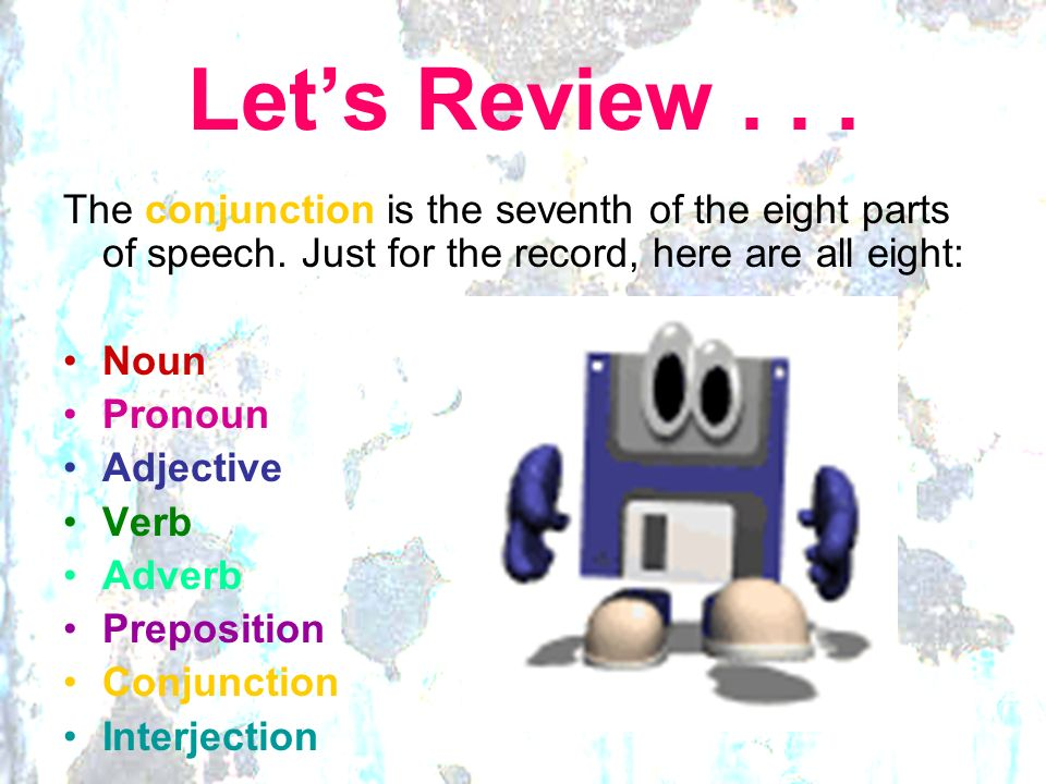 Let's Review . . . The conjunction is the seventh of the eight parts of speech. Just for the record, here are all eight: