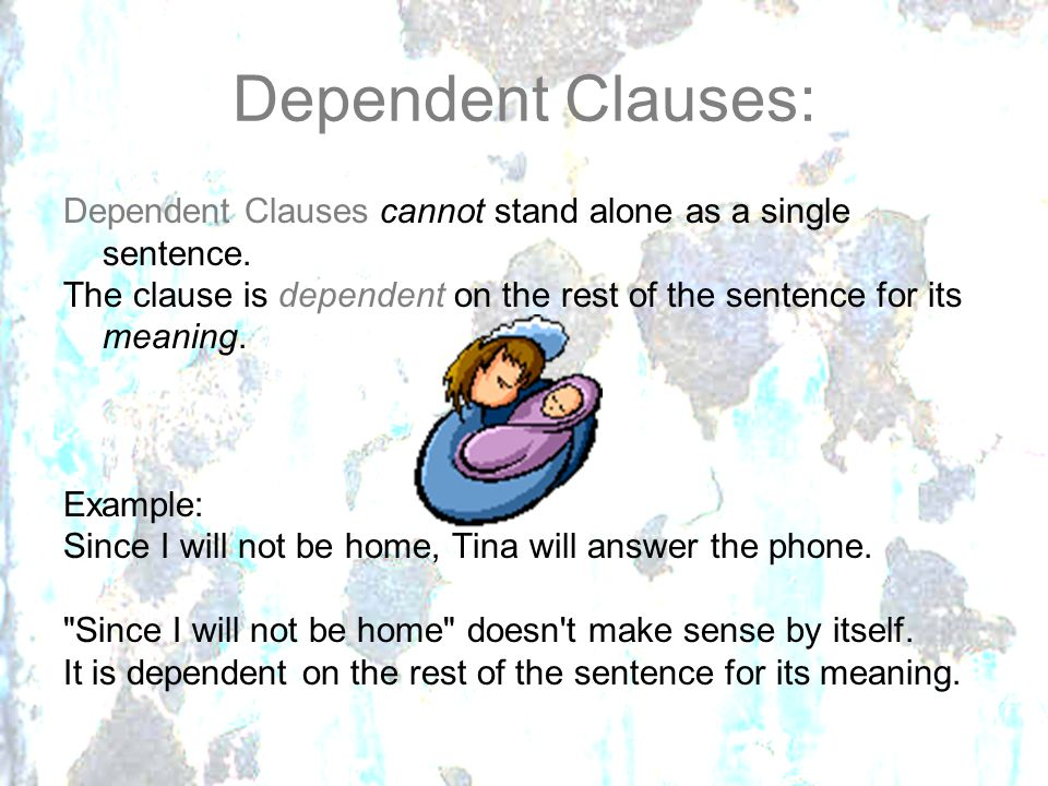 Dependent Clauses: Dependent Clauses cannot stand alone as a single sentence. The clause is dependent on the rest of the sentence for its meaning.