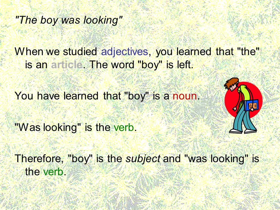 The boy was looking When we studied adjectives, you learned that the is an article. The word boy is left.