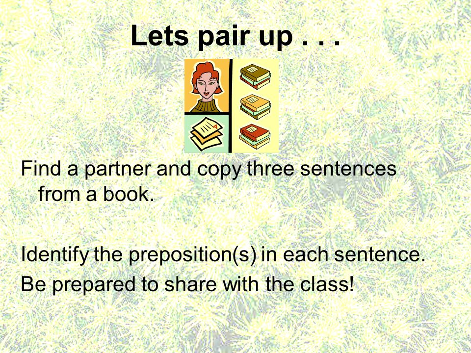 Lets pair up . . . Find a partner and copy three sentences from a book. Identify the preposition(s) in each sentence.