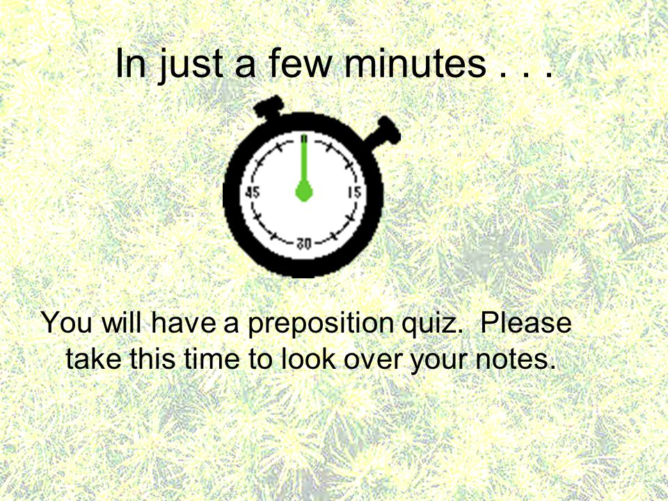In just a few minutes . You will have a preposition quiz.