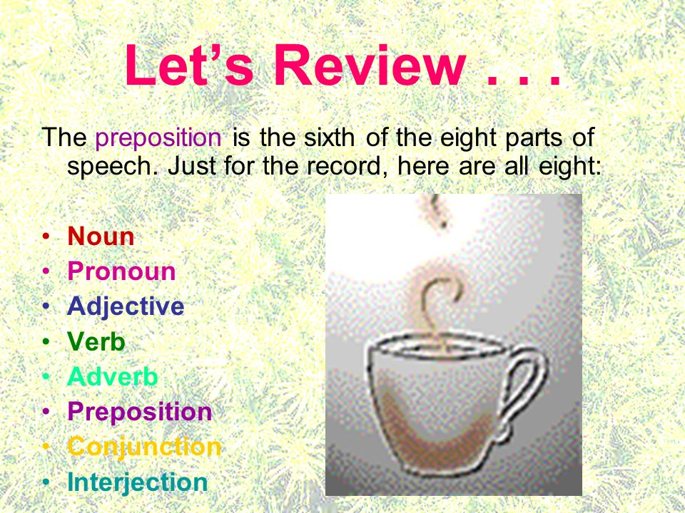 Let's Review The preposition is the sixth of the eight parts of speech. Just for the record, here are all eight: