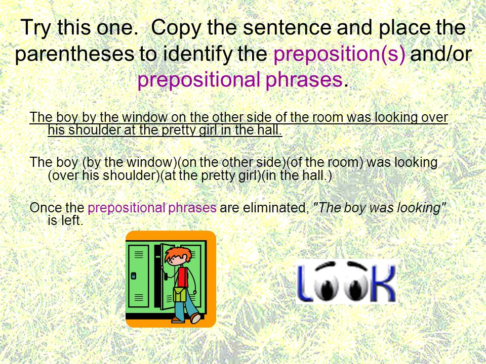 Try this one. Copy the sentence and place the parentheses to identify the preposition(s) and/or prepositional phrases.
