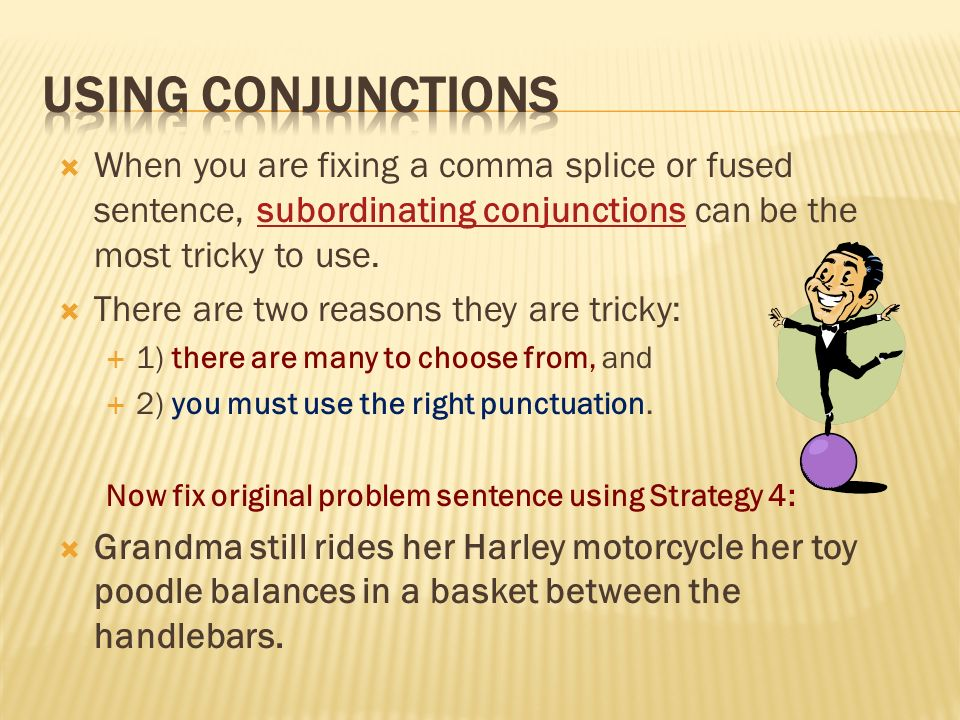 Using conjunctions When you are fixing a comma splice or fused sentence, subordinating conjunctions can be the most tricky to use.