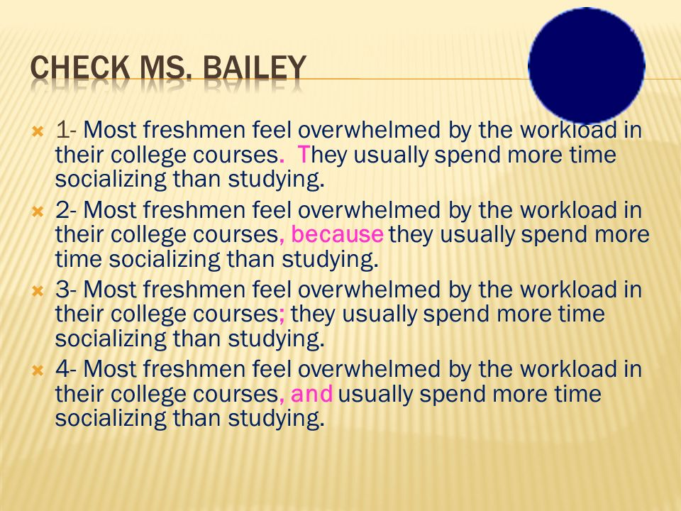 Check Ms. Bailey 1- Most freshmen feel overwhelmed by the workload in their college courses. They usually spend more time socializing than studying.