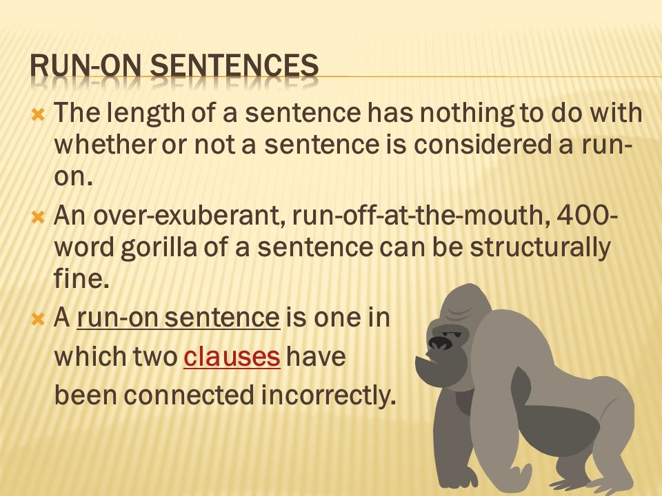 Run-On Sentences The length of a sentence has nothing to do with whether or not a sentence is considered a run-on.