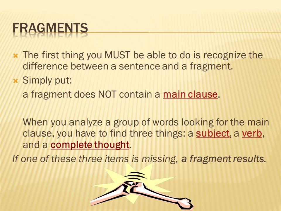 Fragments The first thing you MUST be able to do is recognize the difference between a sentence and a fragment.