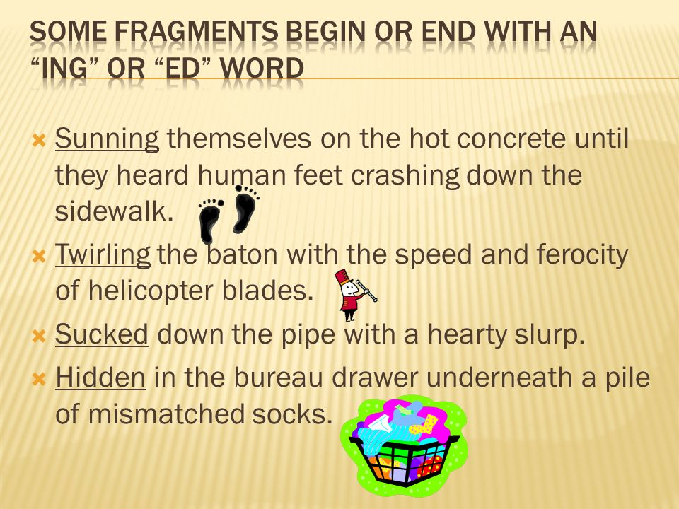 Some fragments begin or end with an ing or ed word