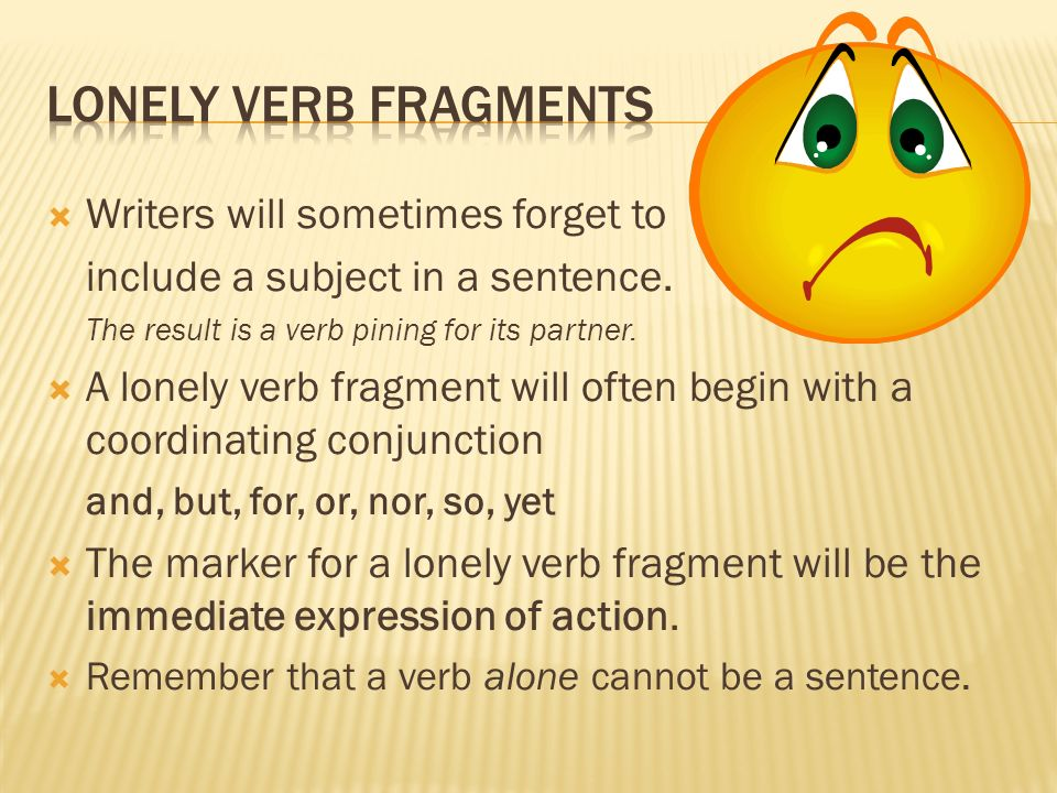 Lonely Verb Fragments Writers will sometimes forget to