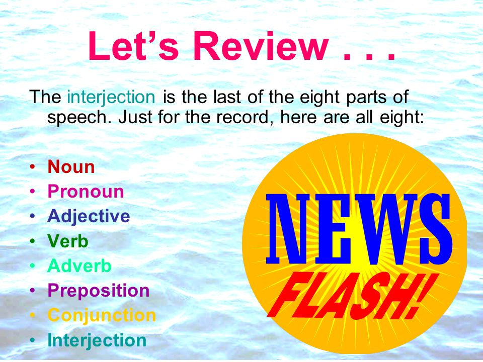 Let's Review . . . The interjection is the last of the eight parts of speech. Just for the record, here are all eight: