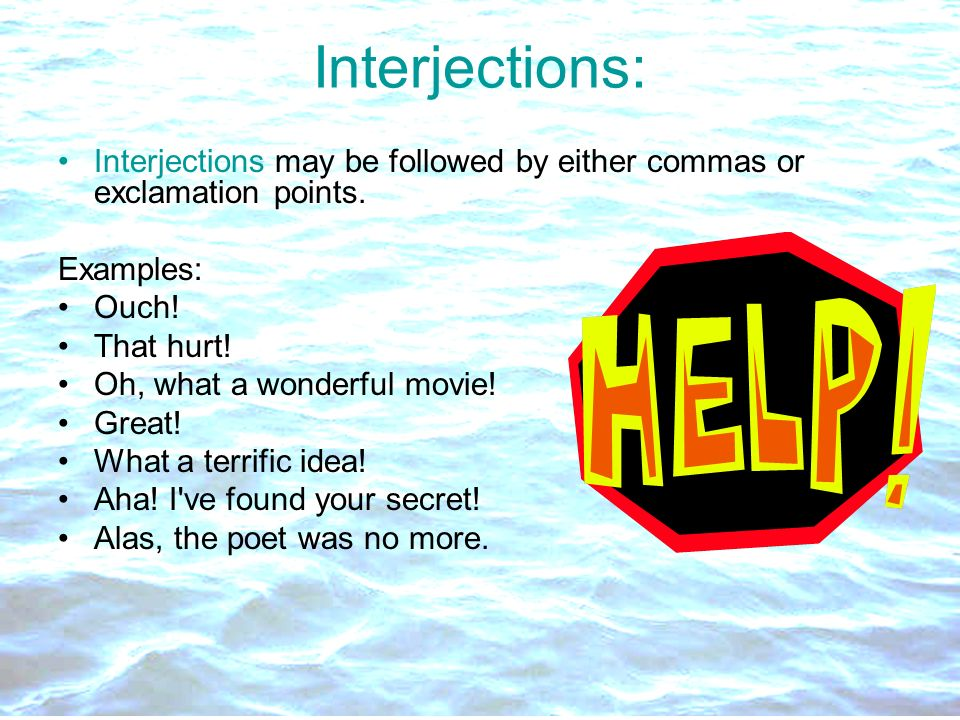 Interjections: Interjections may be followed by either commas or exclamation points. Examples: Ouch!