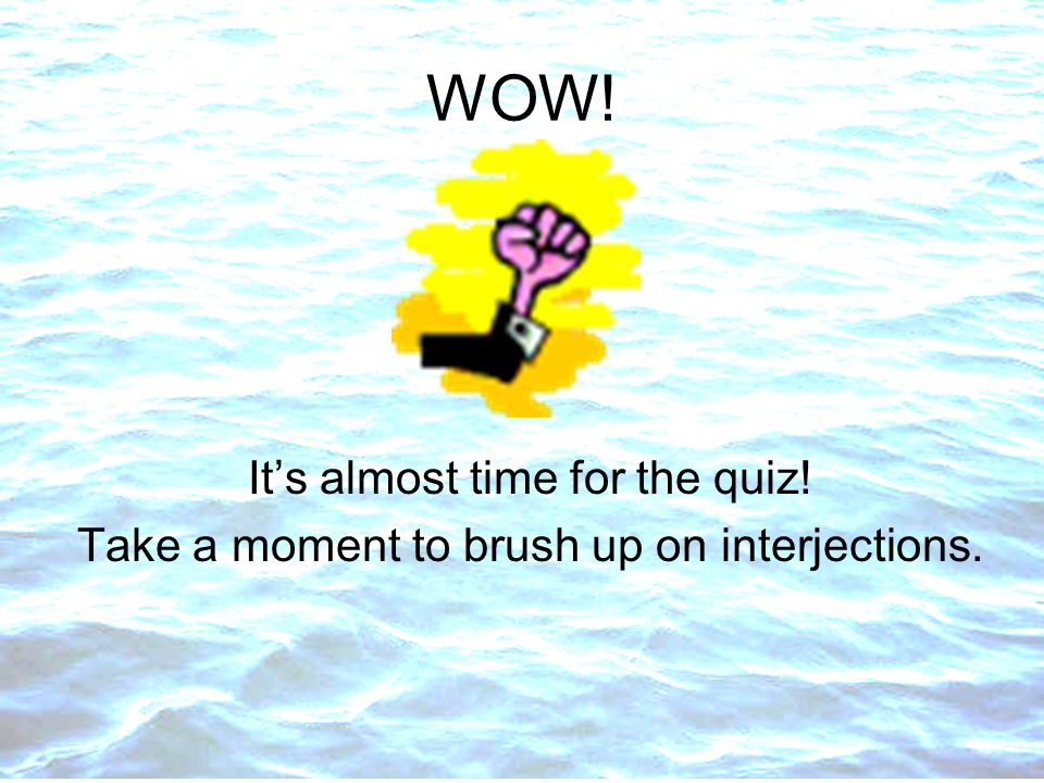 WOW! It's almost time for the quiz!