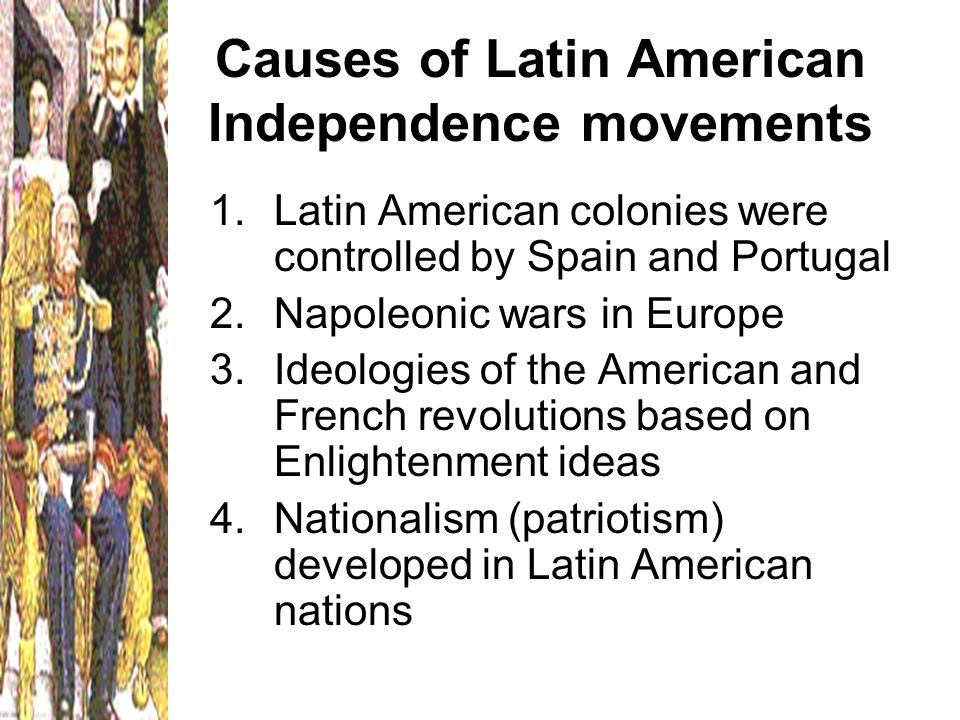 causes of american independence movement The latin american wars of independence were the revolutions that took place during the  undermine metropolitan authority and bolster the independence movement.