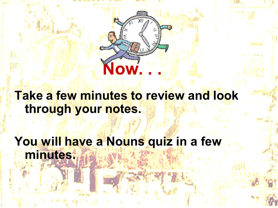 Now. . . Take a few minutes to review and look through your notes.