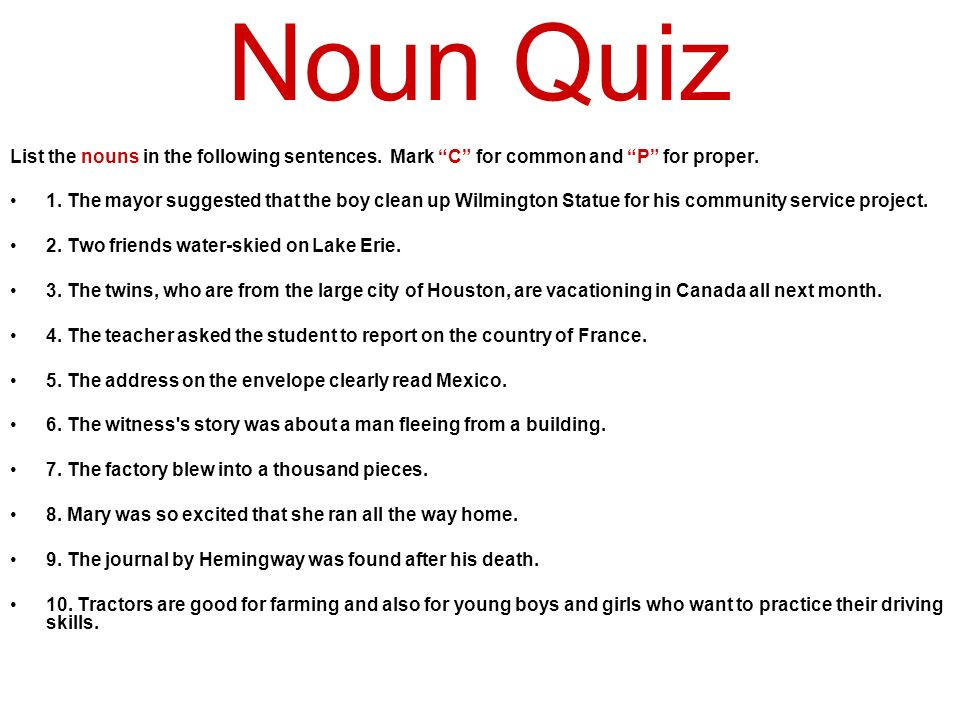 Noun Quiz List the nouns in the following sentences. Mark C for common and P for proper.