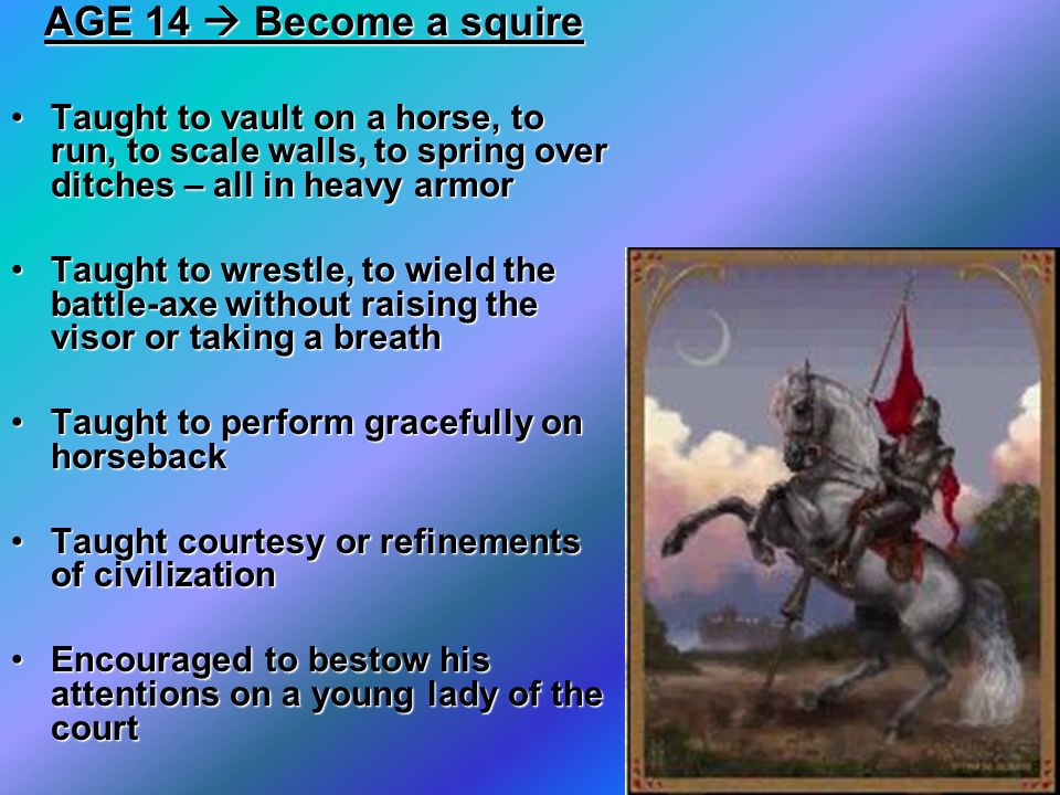 AGE 14  Become a squireTaught to vault on a horse, to run, to scale walls, to spring over ditches – all in heavy armor.