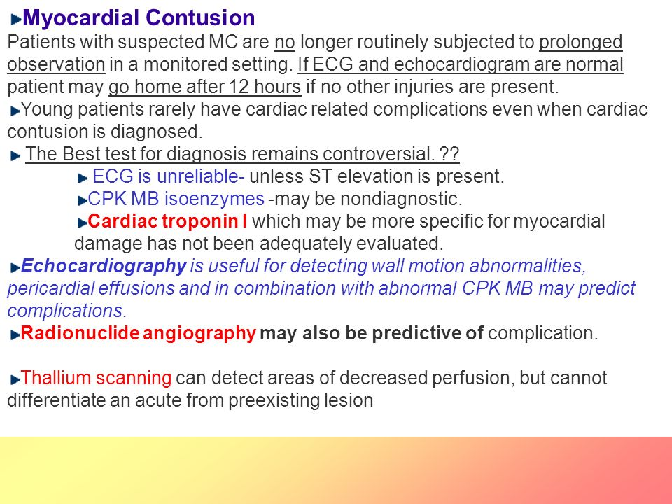 Myocardial Contusion Patients with suspected MC are no longer routinely subjected to prolonged observation in a monitored setting. If ECG and echocardiogram are normal patient may go home after 12 hours if no other injuries are present.