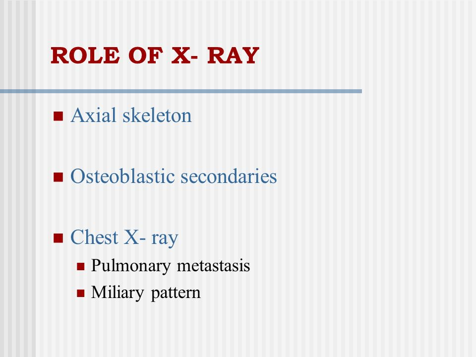 ROLE OF X- RAY Axial skeleton Osteoblastic secondaries Chest X- ray