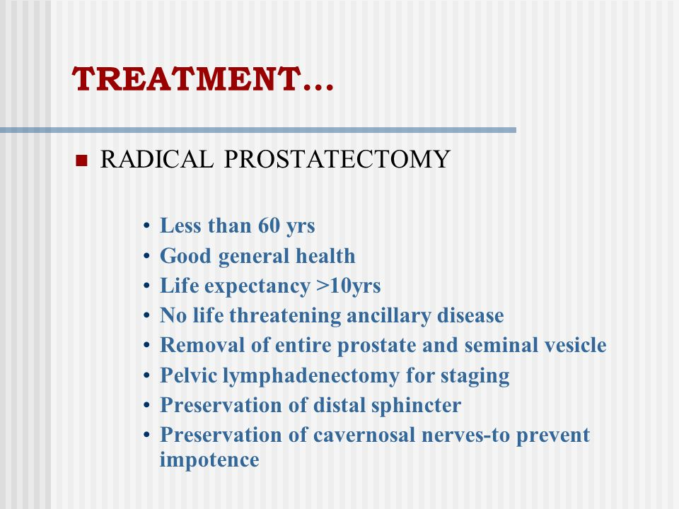TREATMENT… RADICAL PROSTATECTOMY Less than 60 yrs Good general health