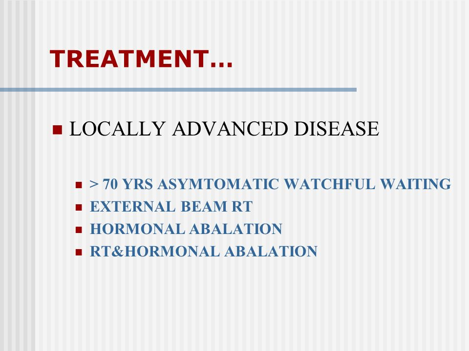 TREATMENT… LOCALLY ADVANCED DISEASE