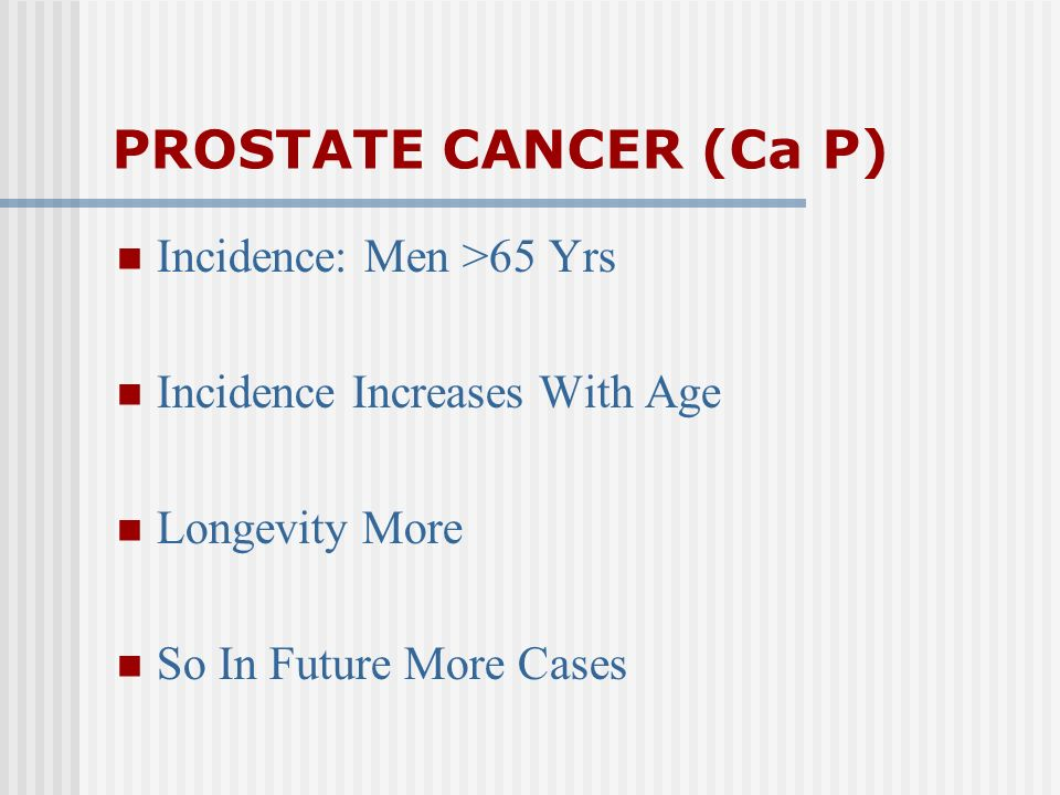 PROSTATE CANCER (Ca P) Incidence: Men >65 Yrs