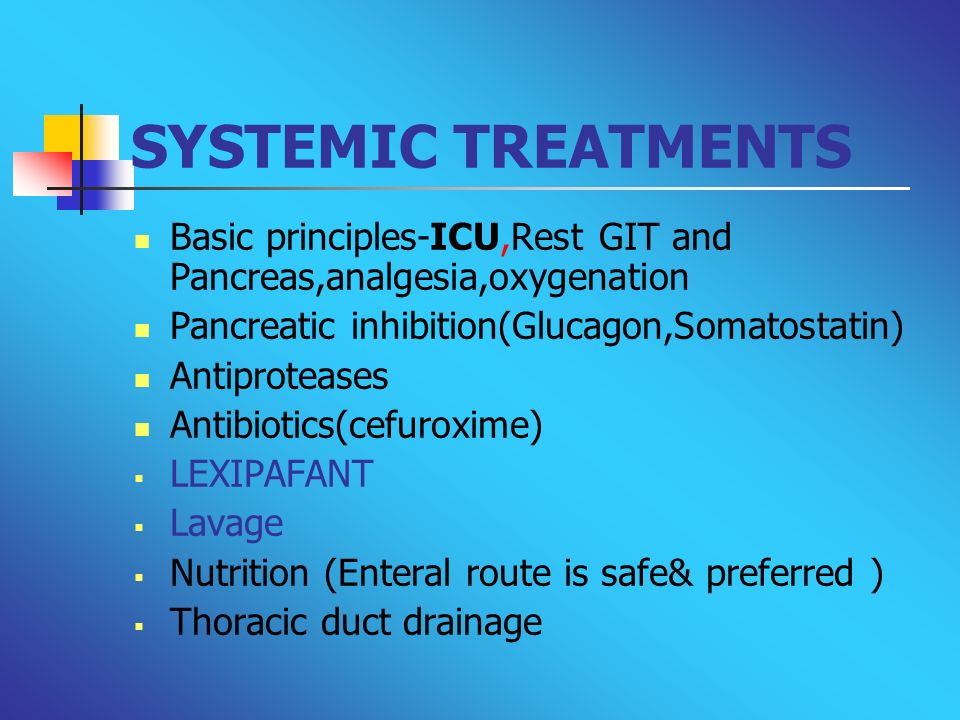 SYSTEMIC TREATMENTSBasic principles-ICU,Rest GIT and Pancreas,analgesia,oxygenation. Pancreatic inhibition(Glucagon,Somatostatin)