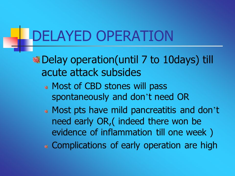DELAYED OPERATION Delay operation(until 7 to 10days) till acute attack subsides. Most of CBD stones will pass spontaneously and don't need OR.