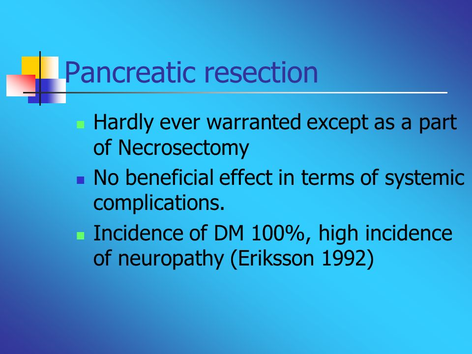 Pancreatic resection Hardly ever warranted except as a part of Necrosectomy. No beneficial effect in terms of systemic complications.