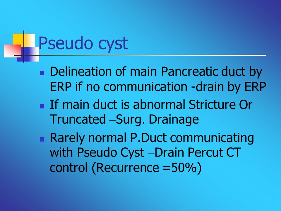 Pseudo cyst Delineation of main Pancreatic duct by ERP if no communication -drain by ERP.