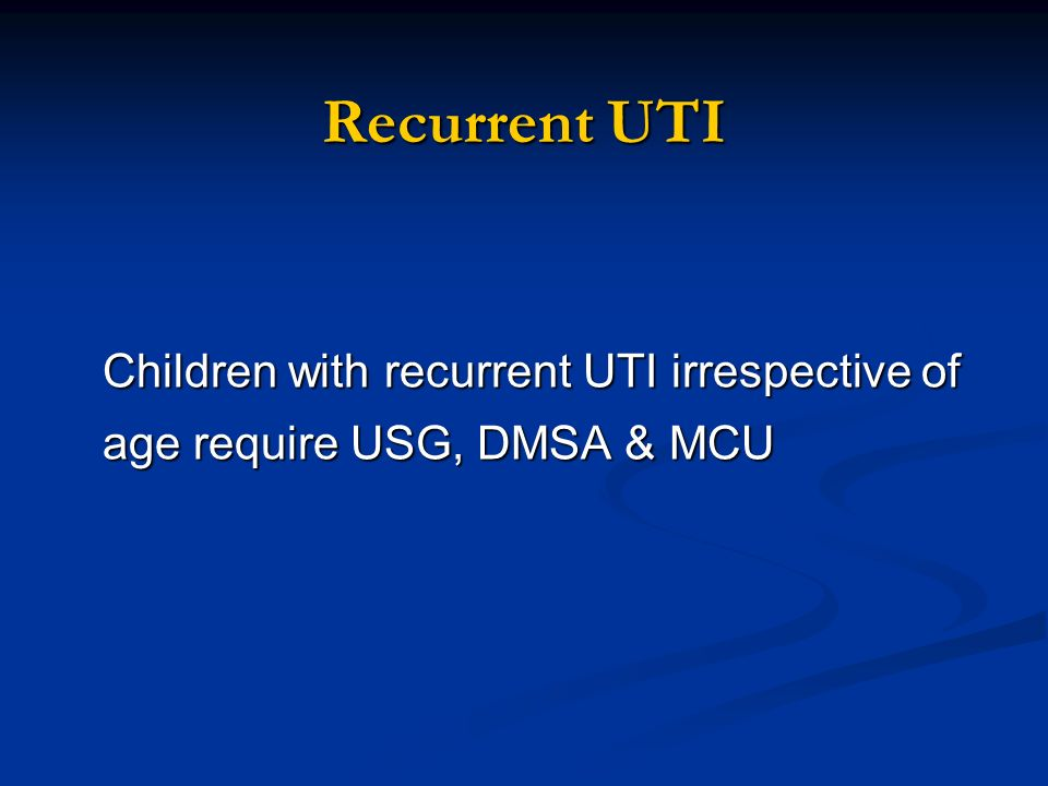 Recurrent UTI Children with recurrent UTI irrespective of age require USG, DMSA & MCU