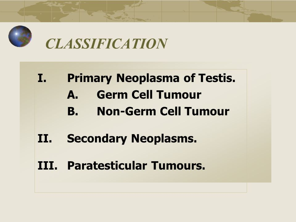 CLASSIFICATION I. Primary Neoplasma of Testis. A. Germ Cell Tumour