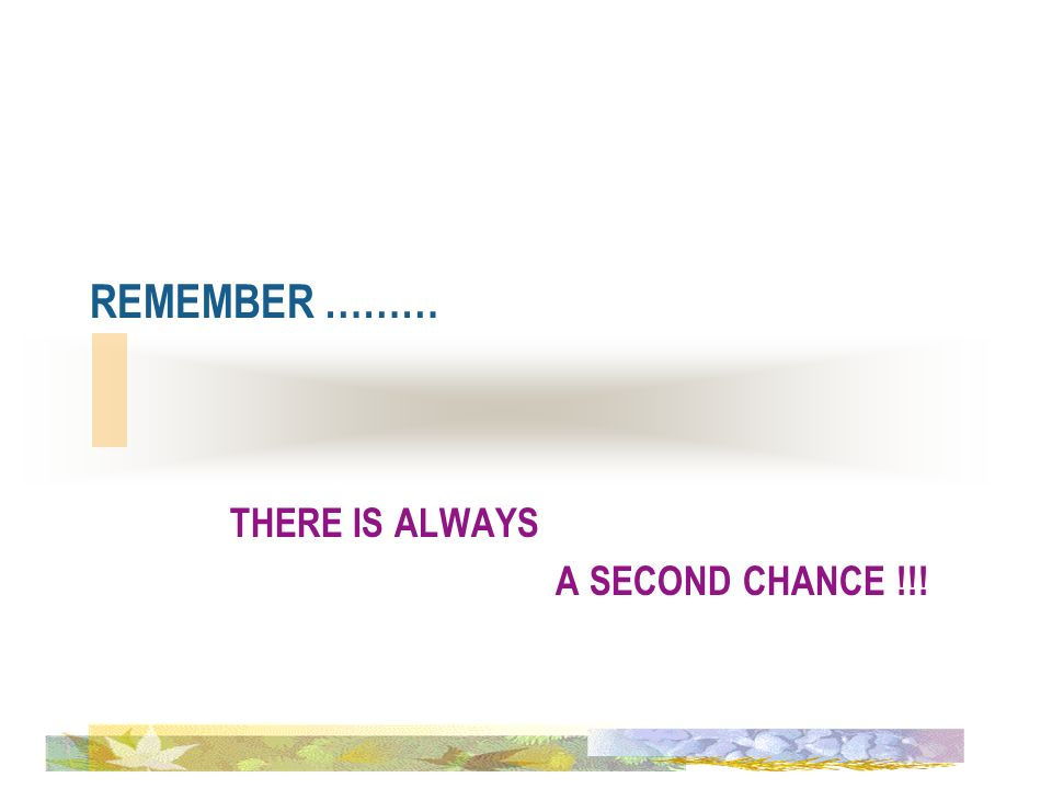 THERE IS ALWAYS A SECOND CHANCE !!!