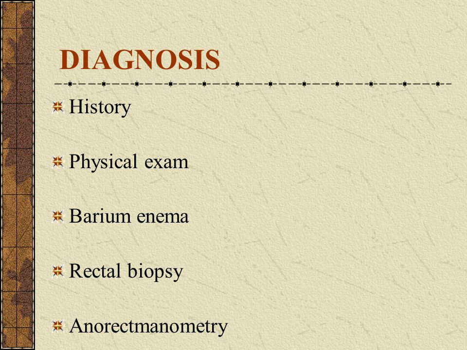 DIAGNOSIS History Physical exam Barium enema Rectal biopsy