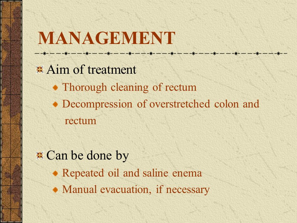 MANAGEMENT Aim of treatment Can be done by Thorough cleaning of rectum