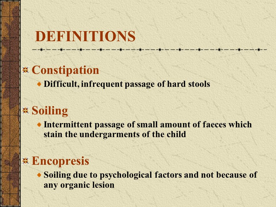 DEFINITIONS Constipation Soiling Encopresis
