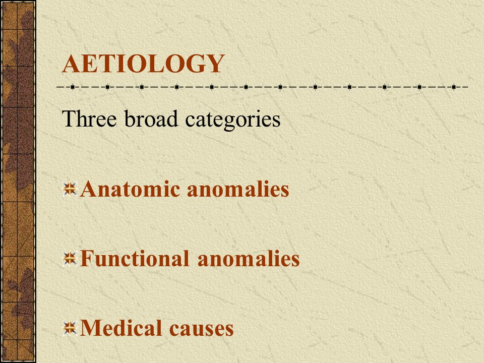 AETIOLOGY Three broad categories Anatomic anomalies