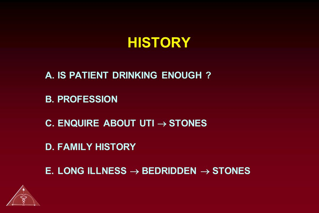 HISTORY A. IS PATIENT DRINKING ENOUGH B. PROFESSION