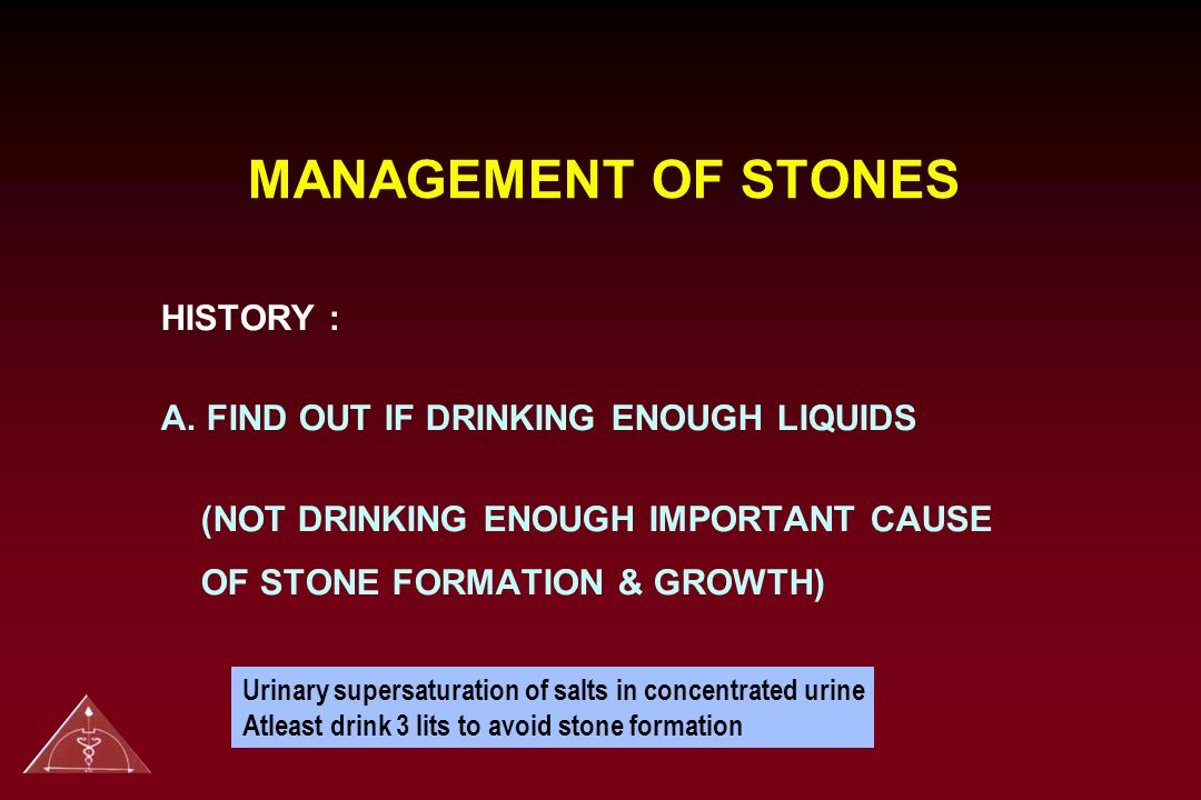 MANAGEMENT OF STONES HISTORY : A. FIND OUT IF DRINKING ENOUGH LIQUIDS