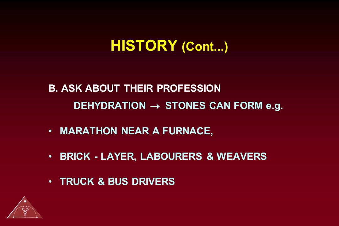 HISTORY (Cont...) B. ASK ABOUT THEIR PROFESSION DEHYDRATION ® STONES CAN FORM e.g. MARATHON NEAR A FURNACE,
