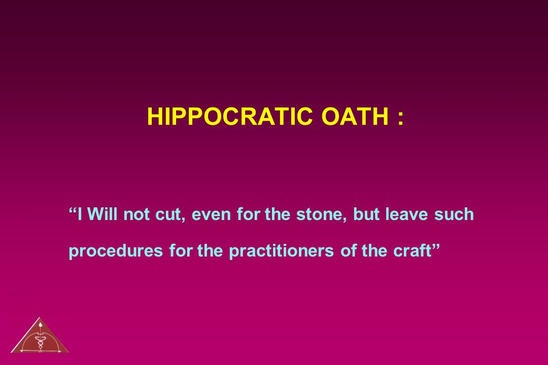 HIPPOCRATIC OATH : I Will not cut, even for the stone, but leave such procedures for the practitioners of the craft