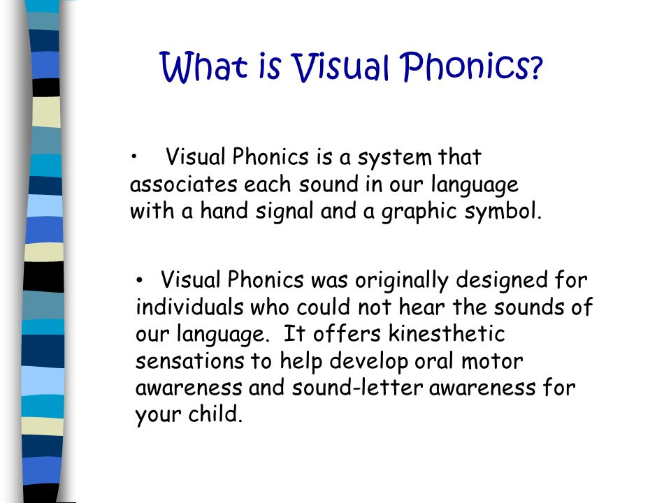 What is Visual Phonics Visual Phonics is a system that associates each sound in our language with a hand signal and a graphic symbol.