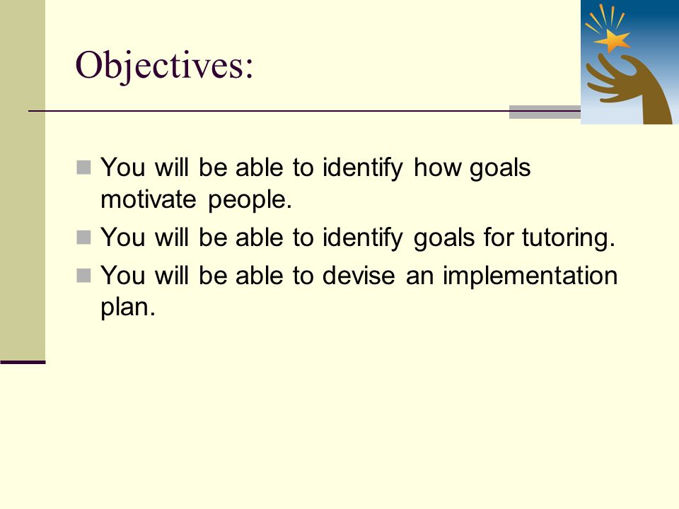 Objectives: You will be able to identify how goals motivate people.