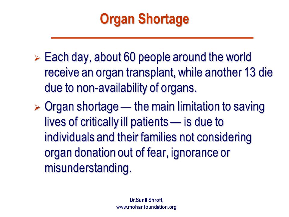 Organ Shortage Each day, about 60 people around the world receive an organ transplant, while another 13 die due to non-availability of organs.
