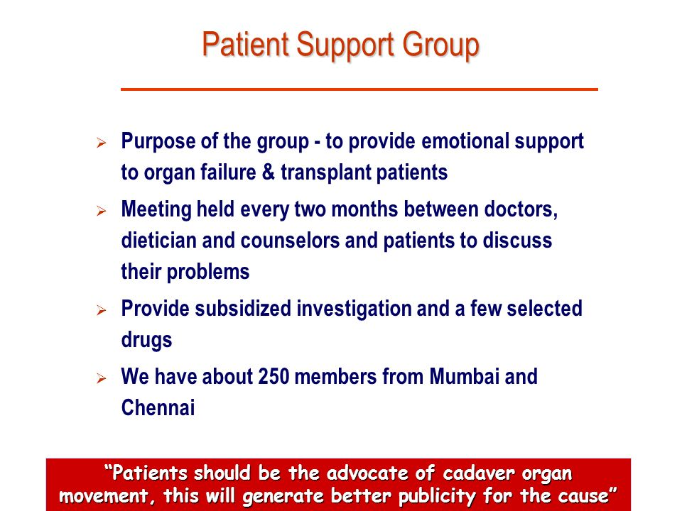 Patient Support Group Purpose of the group - to provide emotional support to organ failure & transplant patients.