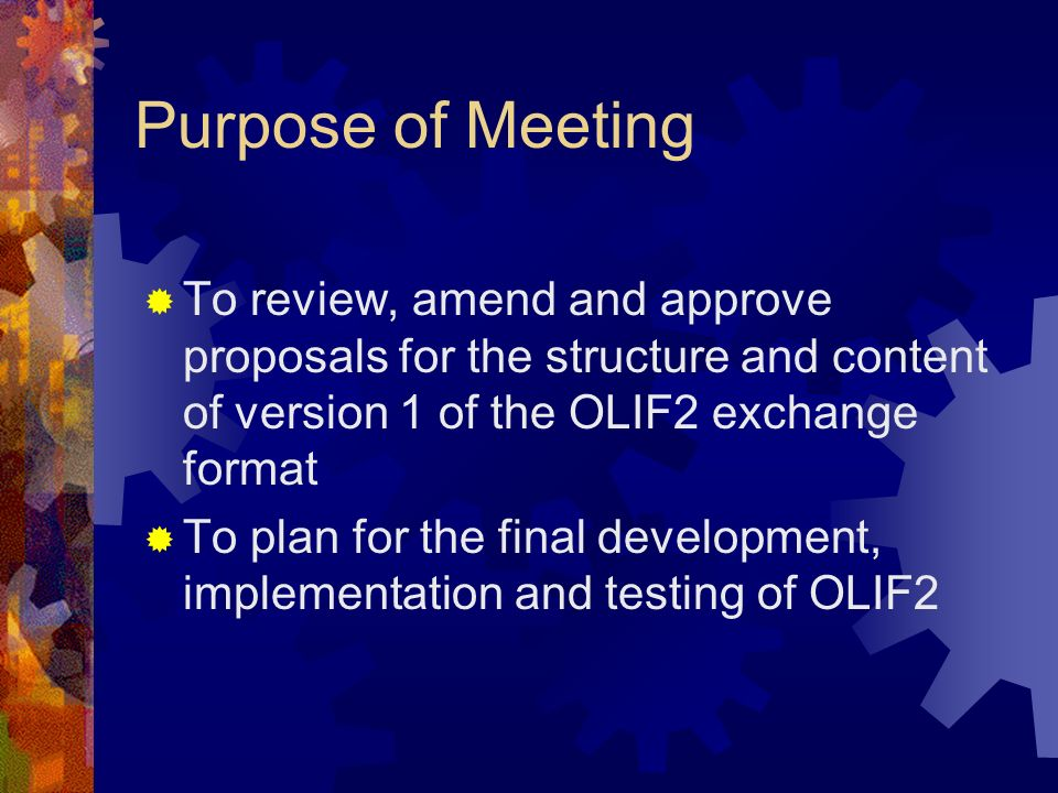 Purpose of Meeting To review, amend and approve proposals for the structure and content of version 1 of the OLIF2 exchange format.